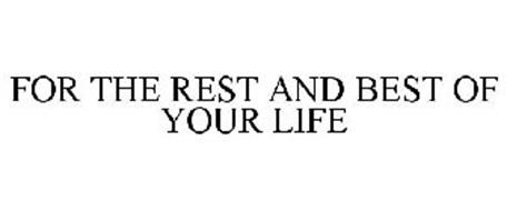 FOR THE REST AND BEST OF YOUR LIFE