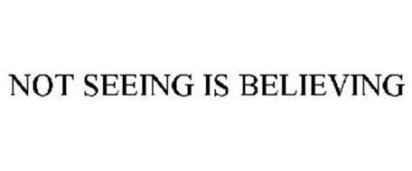 NOT SEEING IS BELIEVING
