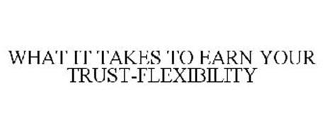 WHAT IT TAKES TO EARN YOUR TRUST-FLEXIBILITY