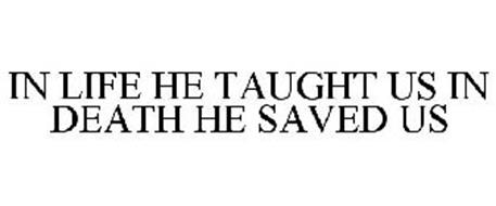 IN LIFE HE TAUGHT US IN DEATH HE SAVED US
