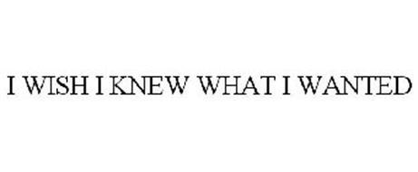 I WISH I KNEW WHAT I WANTED