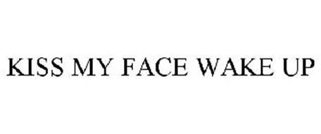 KISS MY FACE WAKE UP