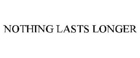 NOTHING LASTS LONGER