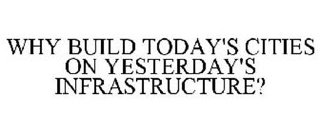 WHY BUILD TODAY'S CITIES ON YESTERDAY'SINFRASTRUCTURE?