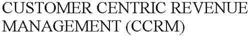 CUSTOMER CENTRIC REVENUE MANAGEMENT (CCRM)