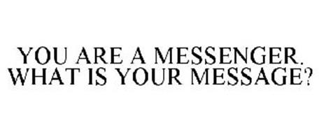 YOU ARE A MESSENGER. WHAT IS YOUR MESSAGE?