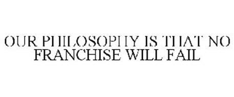 OUR PHILOSOPHY IS THAT NO FRANCHISE WILL FAIL