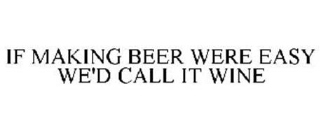 IF MAKING BEER WERE EASY WE'D CALL IT WINE