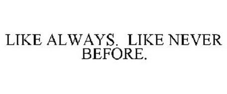 LIKE ALWAYS. LIKE NEVER BEFORE.