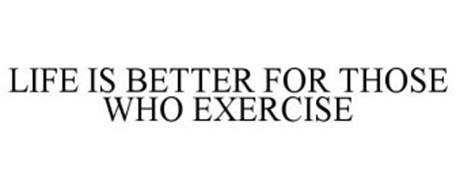 LIFE IS BETTER FOR THOSE WHO EXERCISE