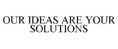 OUR IDEAS ARE YOUR SOLUTIONS