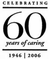 CELEBRATING 60 YEARS OF CARING 1946 | 2006