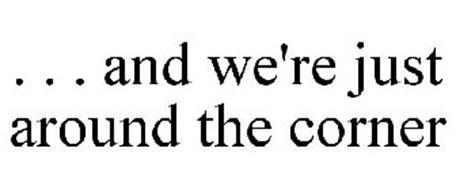 . . . AND WE'RE JUST AROUND THE CORNER