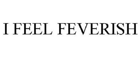 I FEEL FEVERISH