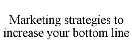 MARKETING STRATEGIES TO INCREASE YOUR BOTTOM LINE