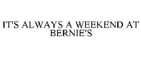 IT'S ALWAYS A WEEKEND AT BERNIE'S