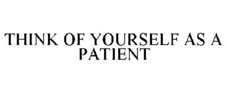THINK OF YOURSELF AS A PATIENT