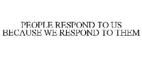 PEOPLE RESPOND TO US BECAUSE WE RESPOND TO THEM