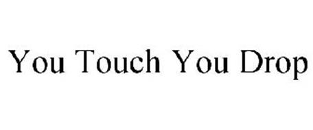 YOU TOUCH YOU DROP