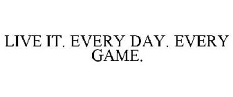 LIVE IT. EVERY DAY. EVERY GAME.