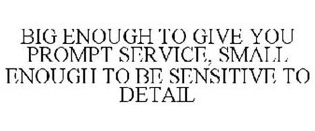 BIG ENOUGH TO GIVE YOU PROMPT SERVICE, SMALL ENOUGH TO BE SENSITIVE TO DETAIL