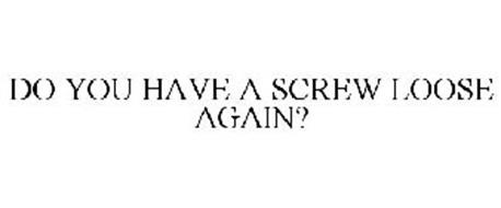 DO YOU HAVE A SCREW LOOSE AGAIN?