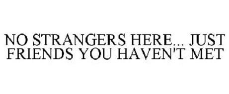 NO STRANGERS HERE... JUST FRIENDS YOU HAVEN'T MET