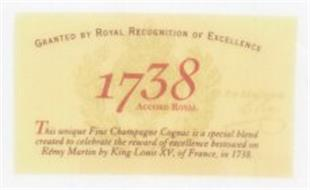 GRANTED BY ROYAL RECOGNITION OF EXCELLENCE 1738 ACCORD ROYAL THIS UNIQUE FINE CHAMPAGNE COGNAC IS A SPECIAL BLEND CREATED TO CELEBRATE THE REWARD OF EXCELLENCE BESTOWED ON RÉMY MARTIN BY KING LOUIS XV, OF FRANCE, IN 1738
