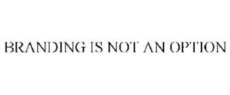 BRANDING IS NOT AN OPTION