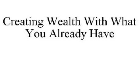 CREATING WEALTH WITH WHAT YOU ALREADY HAVE