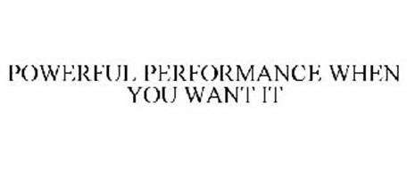 POWERFUL PERFORMANCE WHEN YOU WANT IT