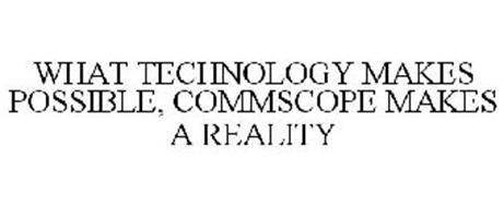WHAT TECHNOLOGY MAKES POSSIBLE, COMMSCOPE MAKES A REALITY
