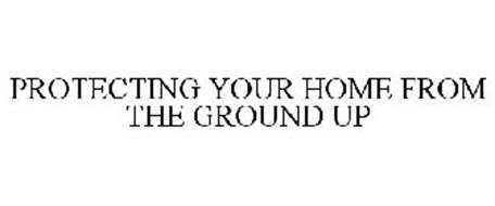 PROTECTING YOUR HOME FROM THE GROUND UP