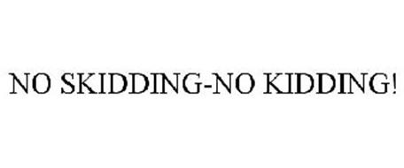 NO SKIDDING-NO KIDDING!