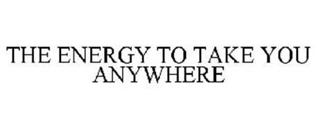 THE ENERGY TO TAKE YOU ANYWHERE