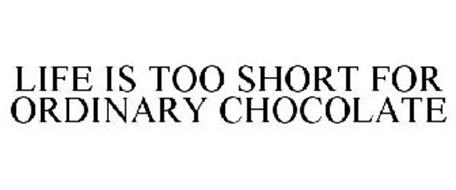 LIFE IS TOO SHORT FOR ORDINARY CHOCOLATE