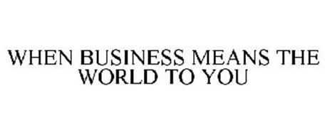 WHEN BUSINESS MEANS THE WORLD TO YOU