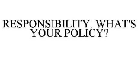 RESPONSIBILITY. WHAT'S YOUR POLICY?