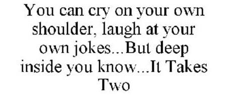 YOU CAN CRY ON YOUR OWN SHOULDER, LAUGH AT YOUR OWN JOKES...BUT DEEP INSIDE YOU KNOW...IT TAKES TWO