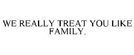 WE REALLY TREAT YOU LIKE FAMILY.