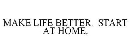 MAKE LIFE BETTER. START AT HOME.