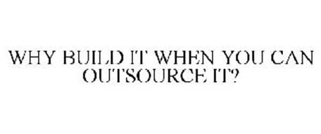 WHY BUILD IT WHEN YOU CAN OUTSOURCE IT?