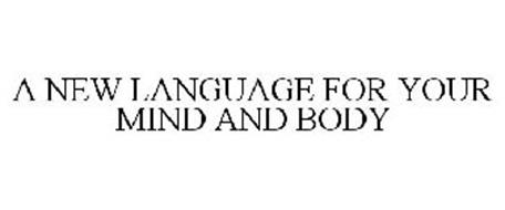 A NEW LANGUAGE FOR YOUR MIND AND BODY