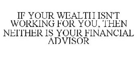 IF YOUR WEALTH ISN'T WORKING FOR YOU, THEN NEITHER IS YOUR FINANCIAL ADVISOR