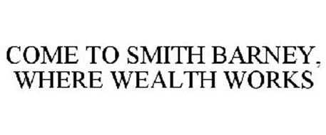 COME TO SMITH BARNEY, WHERE WEALTH WORKS