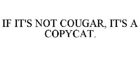 IF IT'S NOT COUGAR, IT'S A COPYCAT.