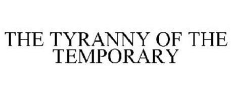 THE TYRANNY OF THE TEMPORARY