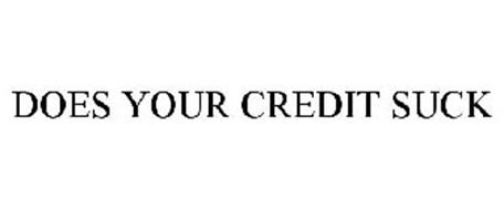 DOES YOUR CREDIT SUCK