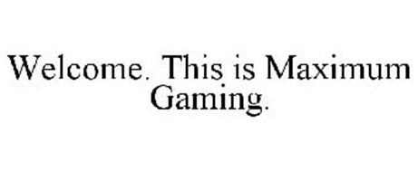 WELCOME. THIS IS MAXIMUM GAMING.