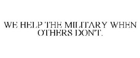 WE HELP THE MILITARY WHEN OTHERS DON'T.